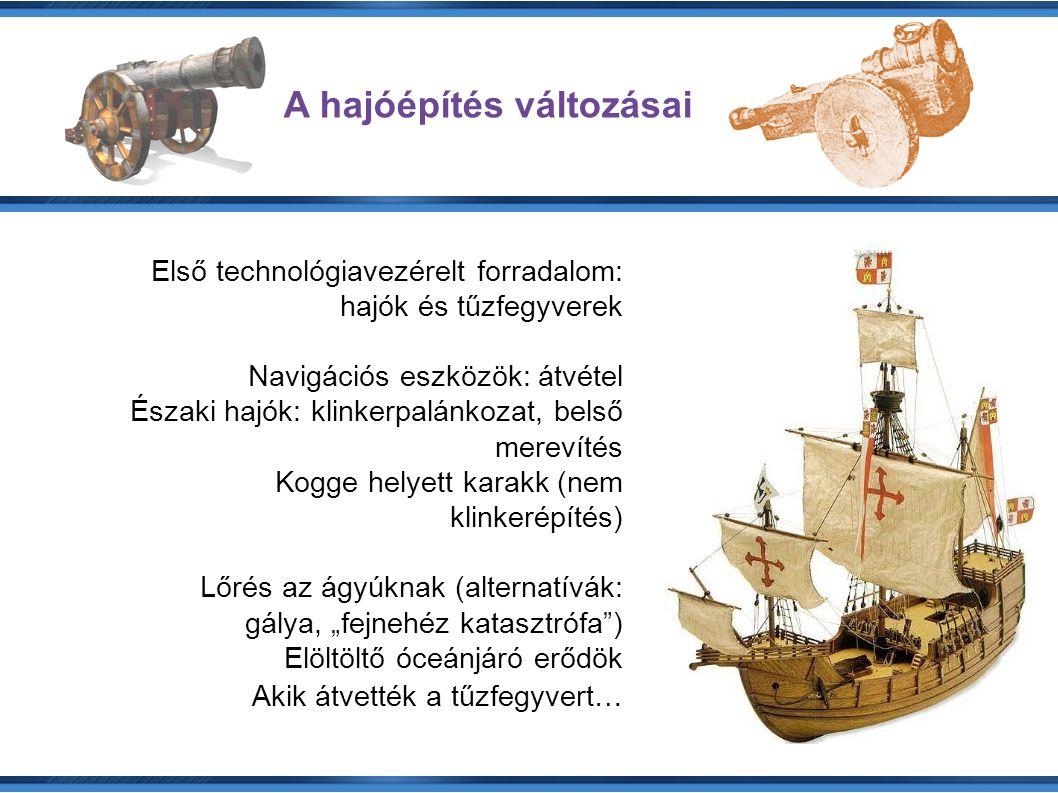 """A hajóépítés változásai Első technológiavezérelt forradalom: hajók és tűzfegyverek Navigációs eszközök: átvétel Északi hajók: klinkerpalánkozat, belső merevítés Kogge helyett karakk (nem klinkerépítés) Lőrés az ágyúknak (alternatívák: gálya, """"fejnehéz katasztrófa ) Elöltöltő óceánjáró erődök Akik átvették a tűzfegyvert…"""