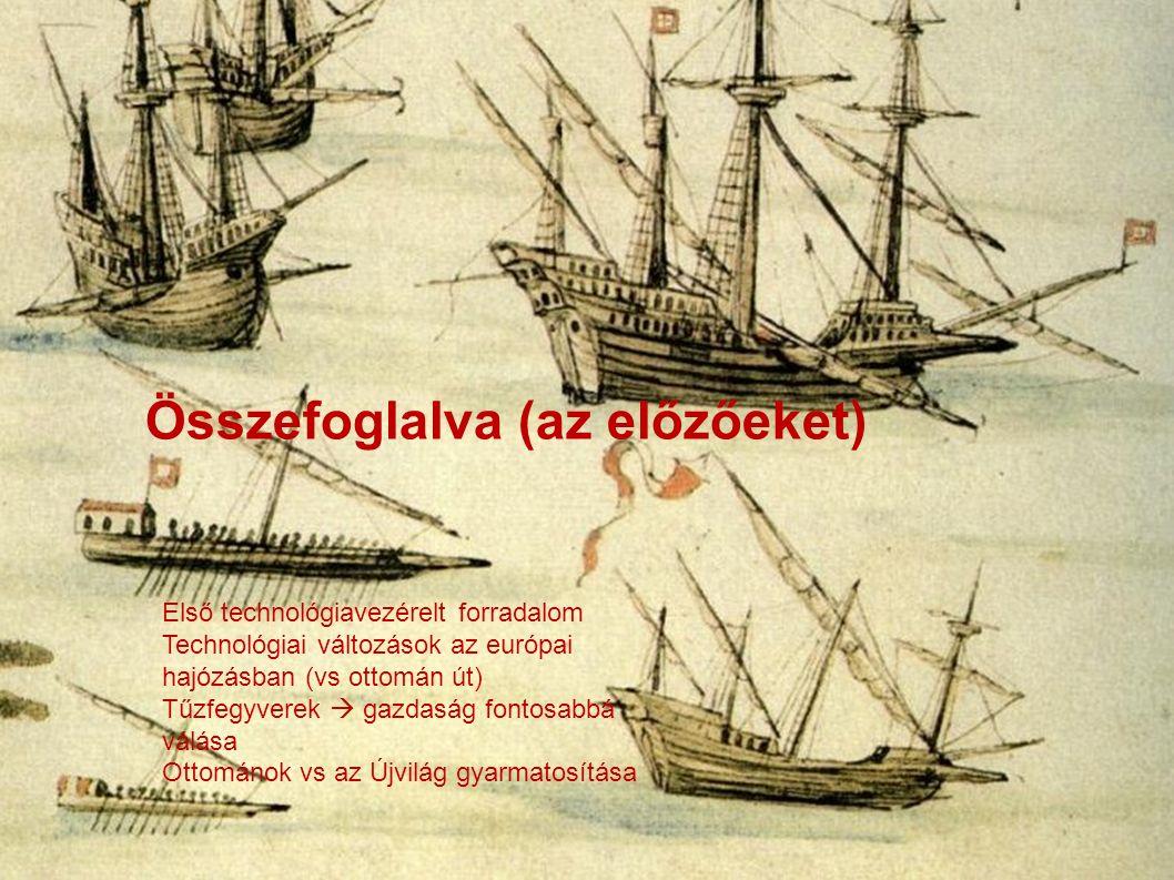 Összefoglalva (az előzőeket) Első technológiavezérelt forradalom Technológiai változások az európai hajózásban (vs ottomán út) Tűzfegyverek  gazdaság fontosabbá válása Ottománok vs az Újvilág gyarmatosítása