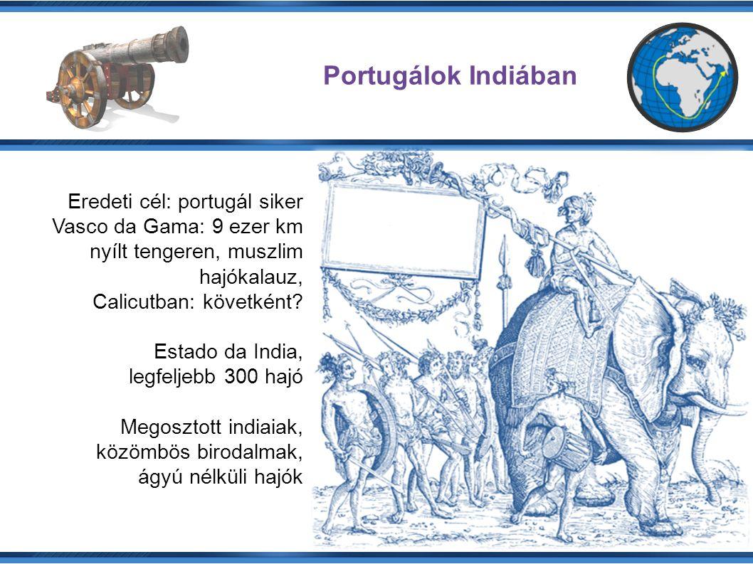 Portugálok Indiában Eredeti cél: portugál siker Vasco da Gama: 9 ezer km nyílt tengeren, muszlim hajókalauz, Calicutban: követként.