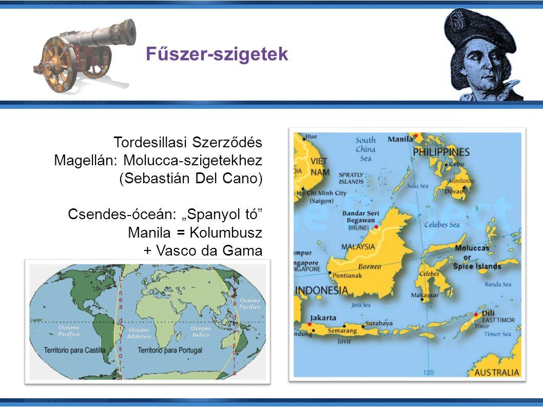 """Fűszer-szigetek Tordesillasi Szerződés Magellán: Molucca-szigetekhez (Sebastián Del Cano) Csendes-óceán: """"Spanyol tó Manila = Kolumbusz + Vasco da Gama"""