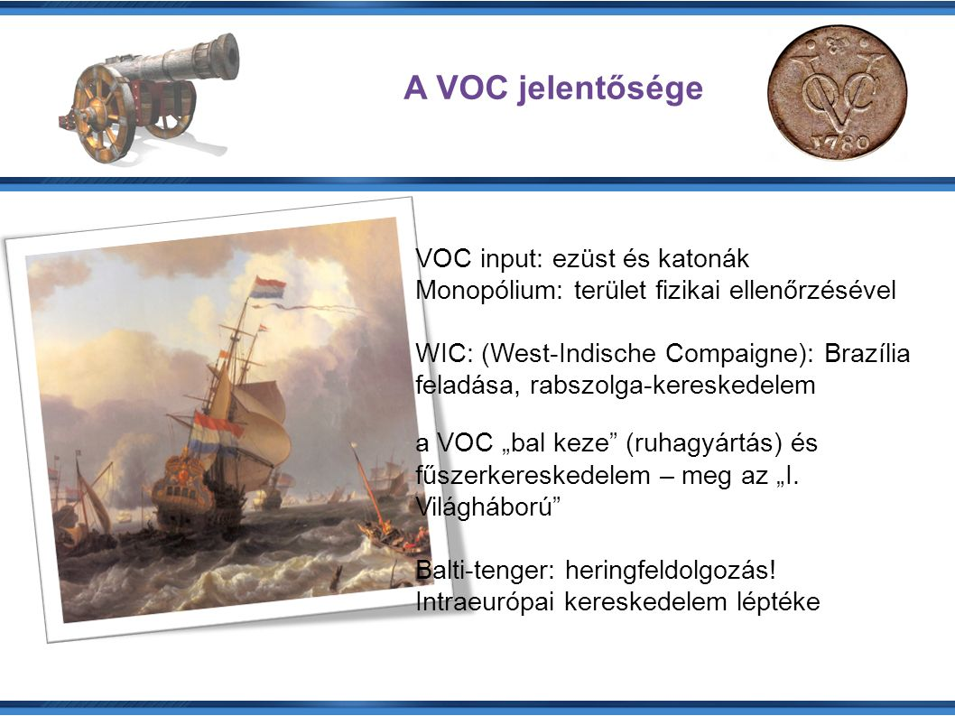 """A VOC jelentősége VOC input: ezüst és katonák Monopólium: terület fizikai ellenőrzésével WIC: (West-Indische Compaigne): Brazília feladása, rabszolga-kereskedelem a VOC """"bal keze (ruhagyártás) és fűszerkereskedelem – meg az """"I."""