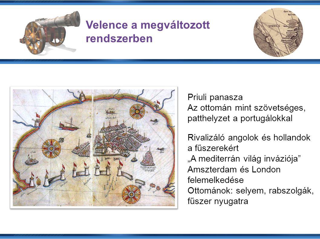 """Velence a megváltozott rendszerben Priuli panasza Az ottomán mint szövetséges, patthelyzet a portugálokkal Rivalizáló angolok és hollandok a fűszerekért """"A mediterrán világ inváziója Amszterdam és London felemelkedése Ottománok: selyem, rabszolgák, fűszer nyugatra"""
