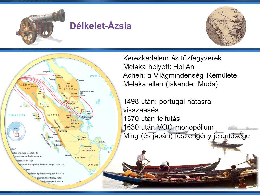 Délkelet-Ázsia Kereskedelem és tűzfegyverek Melaka helyett: Hoi An Acheh: a Világmindenség Rémülete Melaka ellen (Iskander Muda) 1498 után: portugál hatásra visszaesés 1570 után felfutás 1630 után VOC-monopólium Ming (és japán) fűszerigény jelentősége