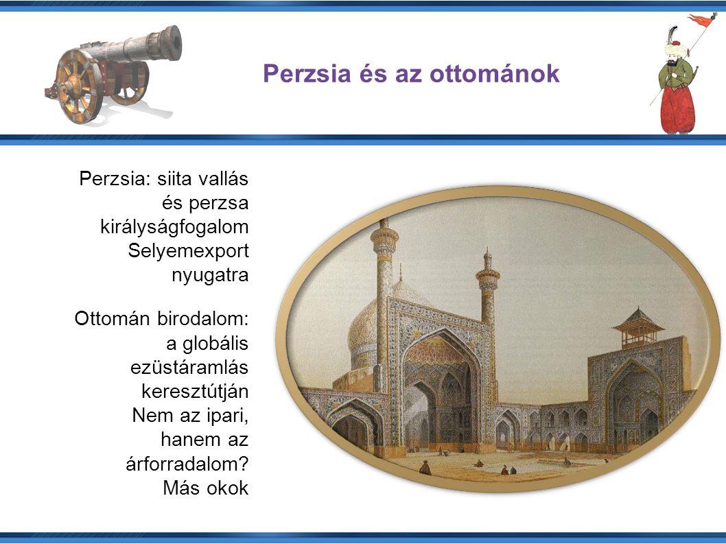 Perzsia és az ottománok Perzsia: siita vallás és perzsa királyságfogalom Selyemexport nyugatra Ottomán birodalom: a globális ezüstáramlás keresztútján Nem az ipari, hanem az árforradalom.