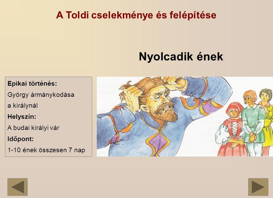 A Toldi cselekménye és felépítése Nyolcadik ének Epikai történés: György ármánykodása a királynál Helyszín: A budai királyi vár Időpont: 1-10 ének összesen 7 nap