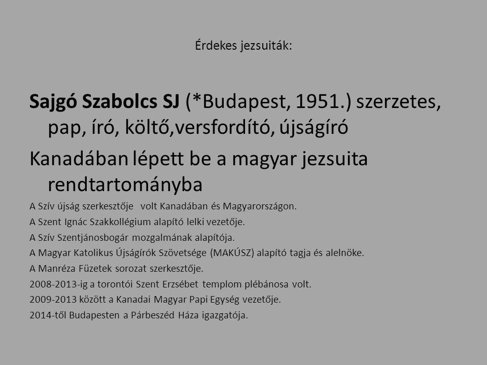 Érdekes jezsuiták: Sajgó Szabolcs SJ (*Budapest, 1951.) szerzetes, pap, író, költő,versfordító, újságíró Kanadában lépett be a magyar jezsuita rendtartományba A Szív újság szerkesztője volt Kanadában és Magyarországon.