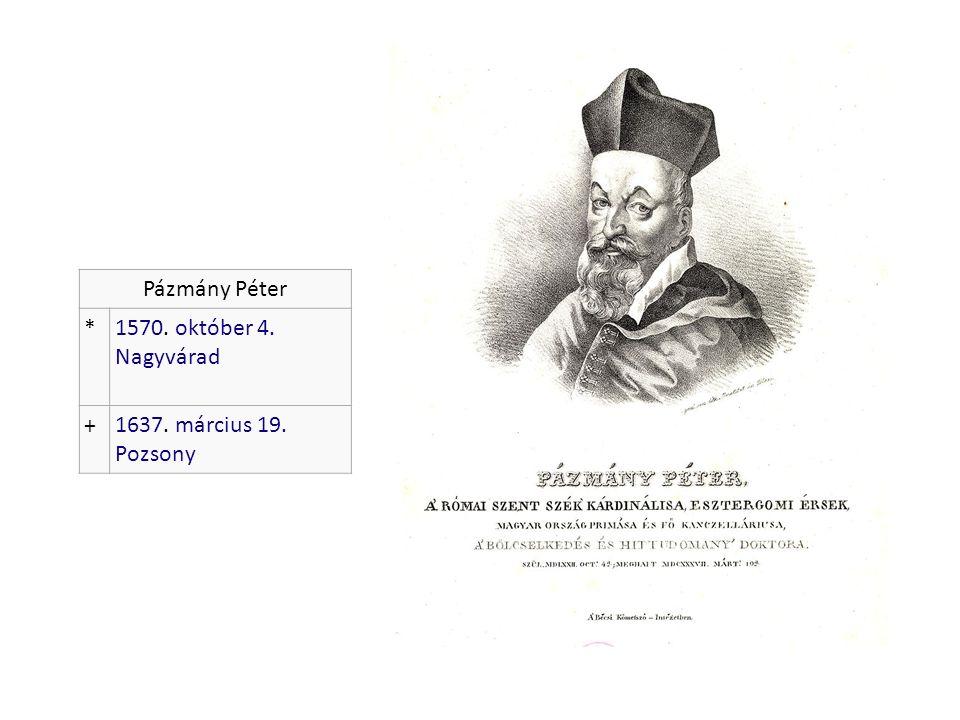 Pázmány Péter *1570. október 4. Nagyvárad +1637. március 19. Pozsony