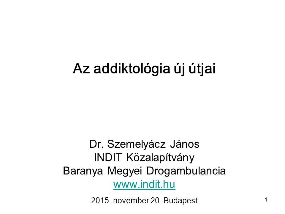 1 Az addiktológia új útjai Dr. Szemelyácz János INDIT Közalapítvány Baranya Megyei Drogambulancia www.indit.hu 2015. november 20. Budapest