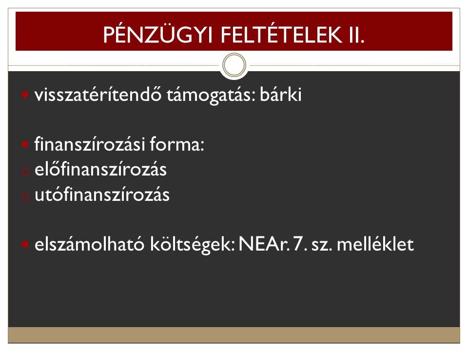 PÉNZÜGYI FELTÉTELEK II. visszatérítendő támogatás: bárki finanszírozási forma: o előfinanszírozás o utófinanszírozás elszámolható költségek: NEAr. 7.