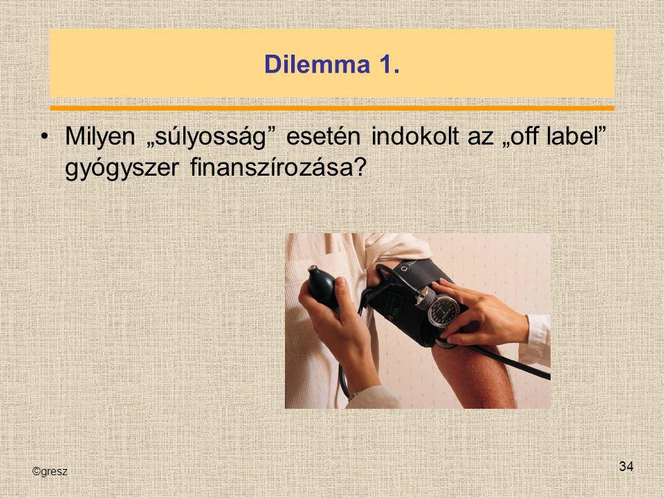 """©gresz 34 Dilemma 1. Milyen """"súlyosság esetén indokolt az """"off label gyógyszer finanszírozása"""