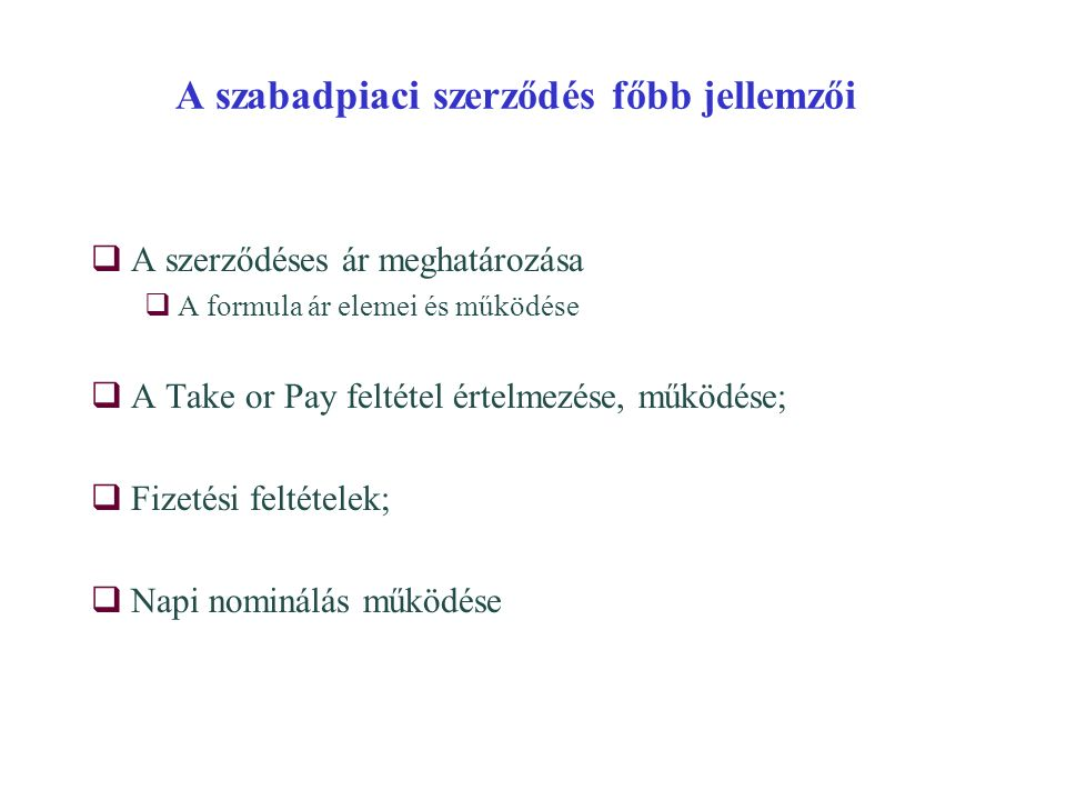 A szabadpiaci szerződés főbb jellemzői  A szerződéses ár meghatározása  A formula ár elemei és működése  A Take or Pay feltétel értelmezése, működése;  Fizetési feltételek;  Napi nominálás működése