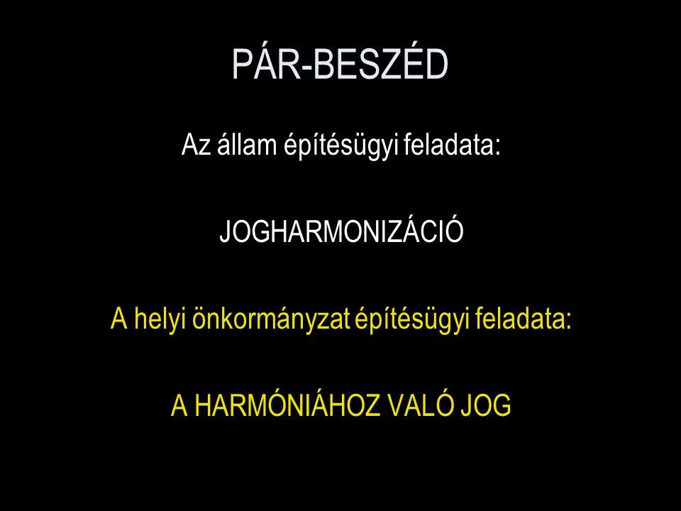 PÁR-BESZÉD Az állam építésügyi feladata: JOGHARMONIZÁCIÓ A helyi önkormányzat építésügyi feladata: A HARMÓNIÁHOZ VALÓ JOG