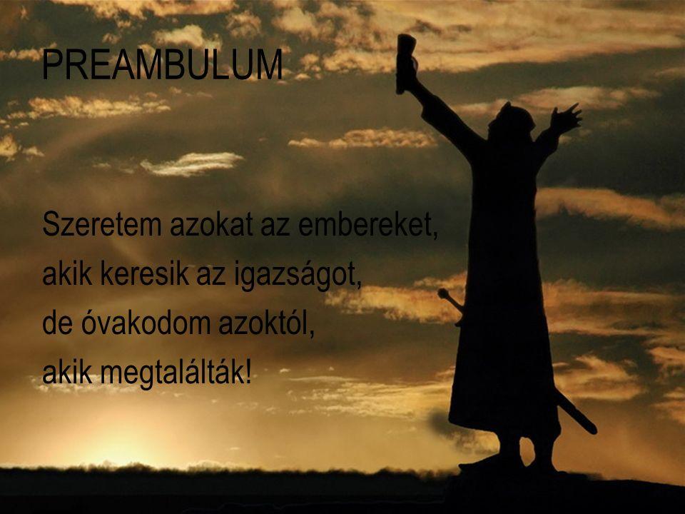 PREAMBULUM Szeretem azokat az embereket, akik keresik az igazságot, de óvakodom azoktól, akik megtalálták!