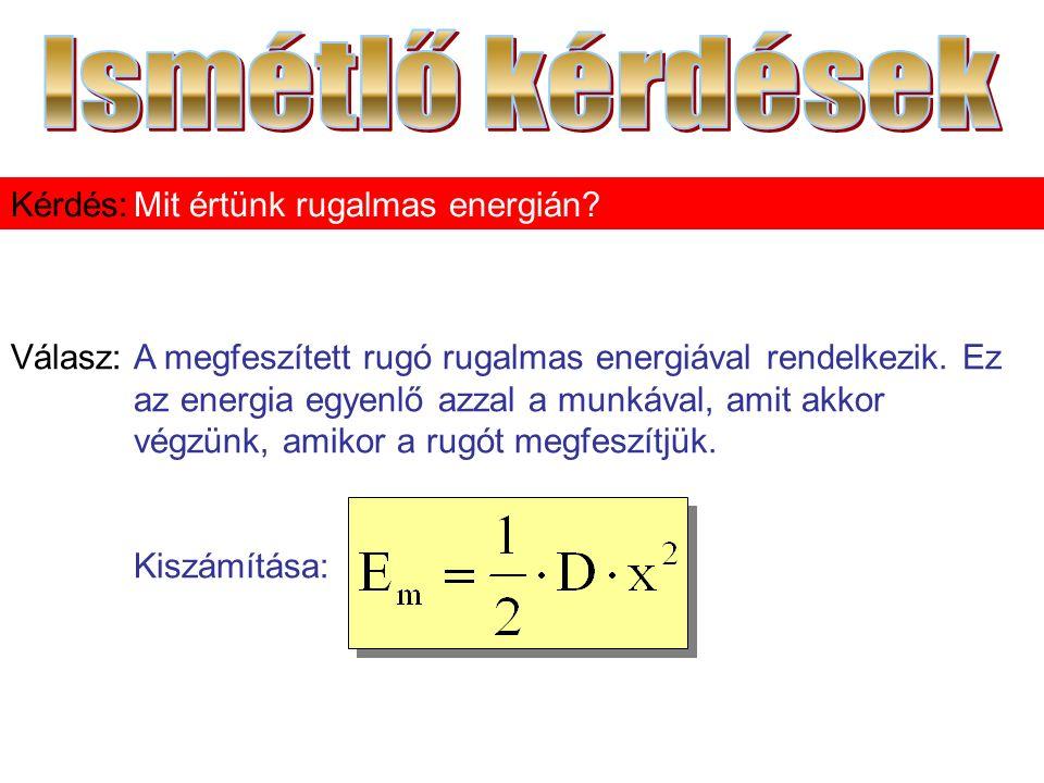 Válasz:A megfeszített rugó rugalmas energiával rendelkezik. Ez az energia egyenlő azzal a munkával, amit akkor végzünk, amikor a rugót megfeszítjük. K