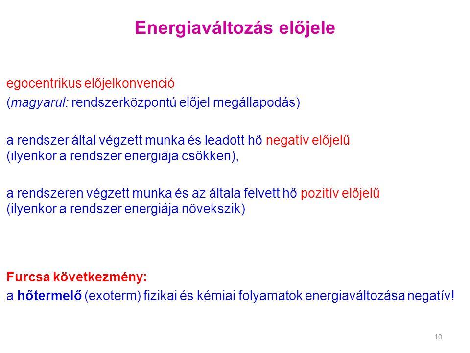 Energiaváltozás előjele egocentrikus előjelkonvenció (magyarul: rendszerközpontú előjel megállapodás) a rendszer által végzett munka és leadott hő negatív előjelű (ilyenkor a rendszer energiája csökken), a rendszeren végzett munka és az általa felvett hő pozitív előjelű (ilyenkor a rendszer energiája növekszik) 10 Furcsa következmény: a hőtermelő (exoterm) fizikai és kémiai folyamatok energiaváltozása negatív!