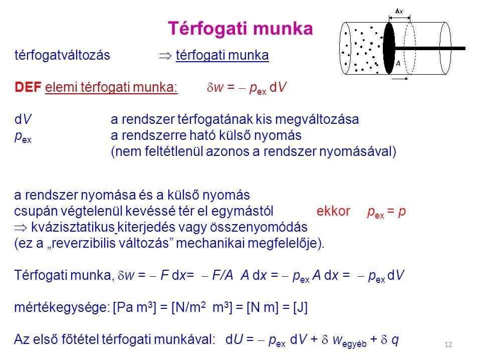 """Térfogati munka térfogatváltozás  térfogati munka DEF elemi térfogati munka:  w =  p ex dV dV a rendszer térfogatának kis megváltozása p ex a rendszerre ható külső nyomás (nem feltétlenül azonos a rendszer nyomásával) 12 a rendszer nyomása és a külső nyomás csupán végtelenül kevéssé tér el egymástól ekkor p ex = p  kvázisztatikus kiterjedés vagy összenyomódás (ez a """"reverzibilis változás mechanikai megfelelője)."""