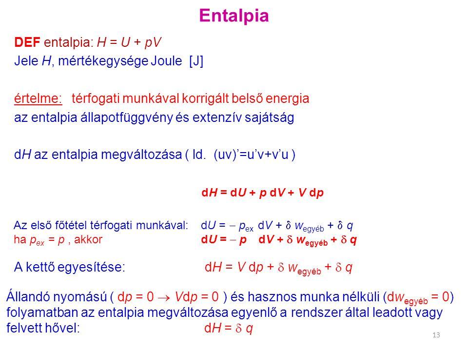 Entalpia Állandó nyomású ( dp = 0  Vdp = 0 ) és hasznos munka nélküli (dw egyéb = 0) folyamatban az entalpia megváltozása egyenlő a rendszer által leadott vagy felvett hővel: dH =  q DEF entalpia: H = U + pV Jele H, mértékegysége Joule [J] értelme: térfogati munkával korrigált belső energia az entalpia állapotfüggvény és extenzív sajátság dH az entalpia megváltozása ( ld.