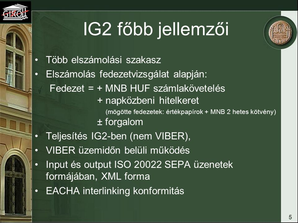 IG2 főbb jellemzői Több elszámolási szakasz Elszámolás fedezetvizsgálat alapján: Fedezet = + MNB HUF számlakövetelés + napközbeni hitelkeret (mögötte fedezetek: értékpapírok + MNB 2 hetes kötvény) ± forgalom Teljesítés IG2-ben (nem VIBER), VIBER üzemidőn belüli működés Input és output ISO 20022 SEPA üzenetek formájában, XML forma EACHA interlinking konformitás 5