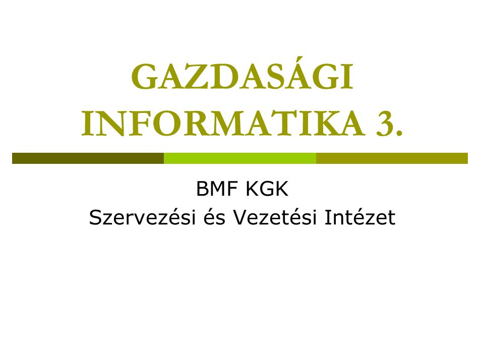 GAZDASÁGI INFORMATIKA 3. BMF KGK Szervezési és Vezetési Intézet