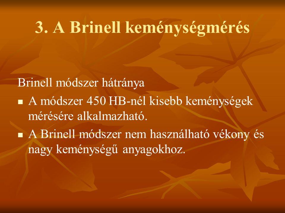 3. A Brinell keménységmérés Brinell módszer hátránya A módszer 450 HB-nél kisebb keménységek mérésére alkalmazható. A Brinell módszer nem használható