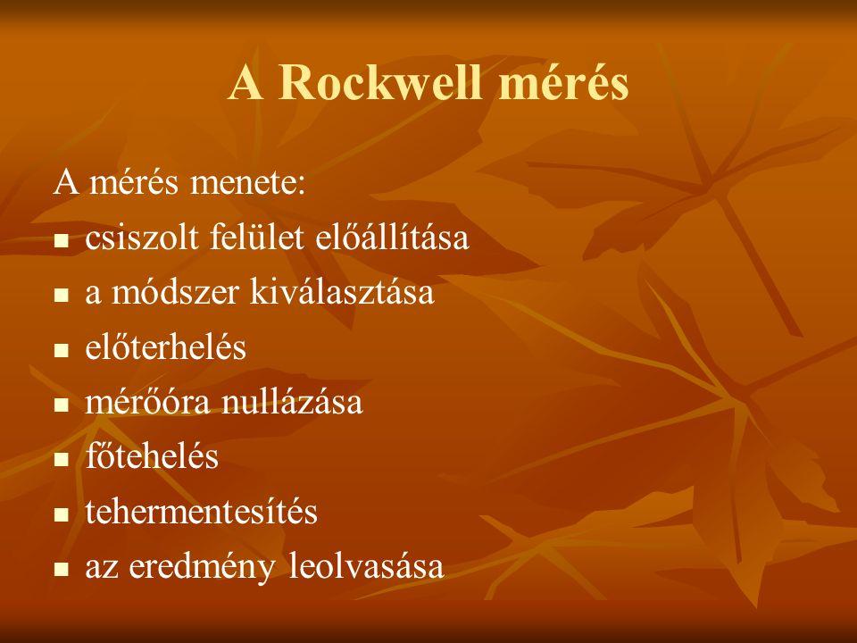 A Rockwell mérés A mérés menete: csiszolt felület előállítása a módszer kiválasztása előterhelés mérőóra nullázása főtehelés tehermentesítés az eredmé