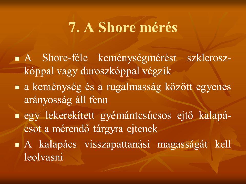 7. A Shore mérés A Shore-féle keménységmérést szklerosz- kóppal vagy duroszkóppal végzik a keménység és a rugalmasság között egyenes arányosság áll fe