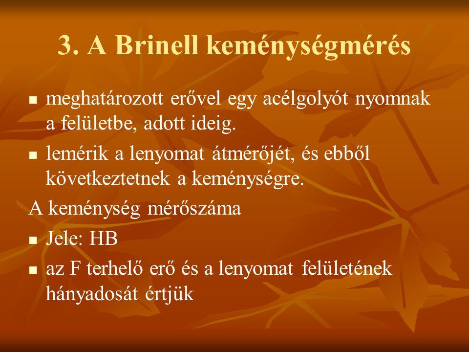 3. A Brinell keménységmérés meghatározott erővel egy acélgolyót nyomnak a felületbe, adott ideig. lemérik a lenyomat átmérőjét, és ebből következtetne