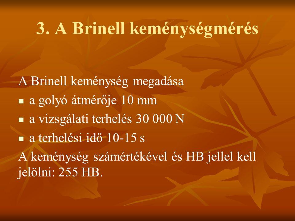 3. A Brinell keménységmérés A Brinell keménység megadása a golyó átmérője 10 mm a vizsgálati terhelés 30 000 N a terhelési idő 10-15 s A keménység szá