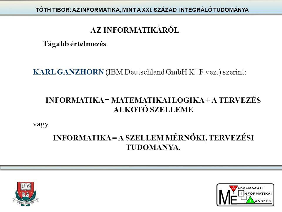AZ INFORMATIKÁRÓL Tágabb értelmezés: KARL GANZHORN (IBM Deutschland GmbH K+F vez.) szerint: INFORMATIKA = MATEMATIKAI LOGIKA + A TERVEZÉS ALKOTÓ SZELL