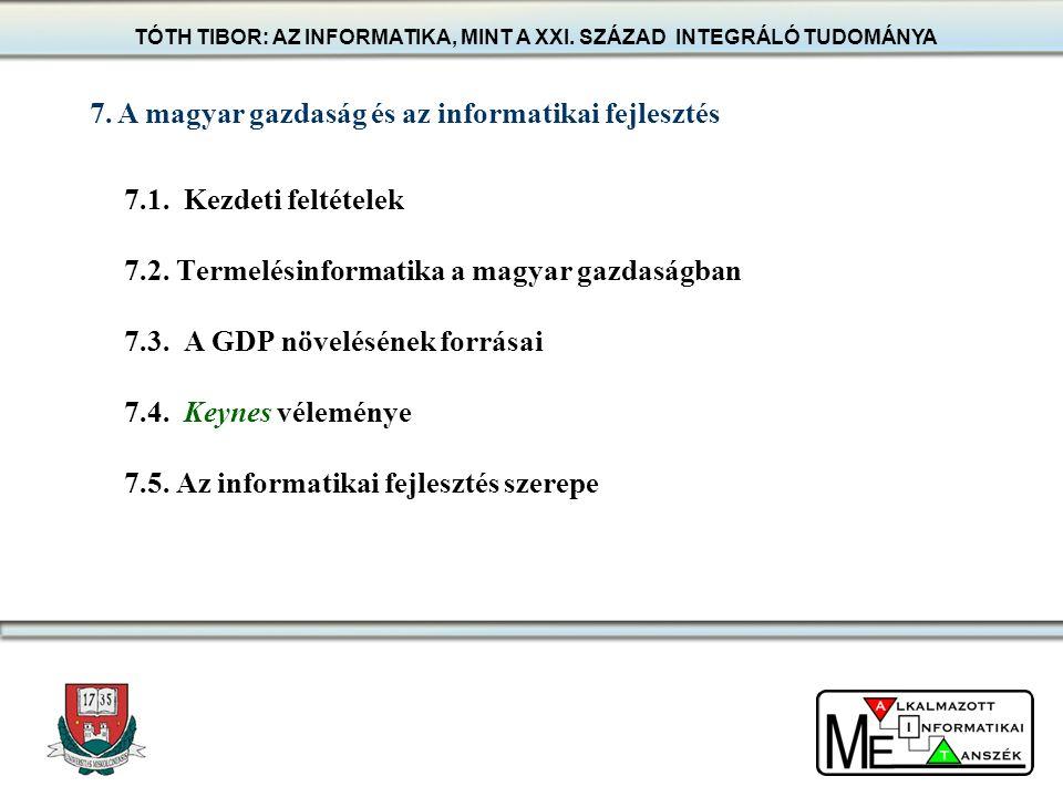 7.1. Kezdeti feltételek 7.2. Termelésinformatika a magyar gazdaságban 7.3. A GDP növelésének forrásai 7.4. Keynes véleménye 7.5. Az informatikai fejle