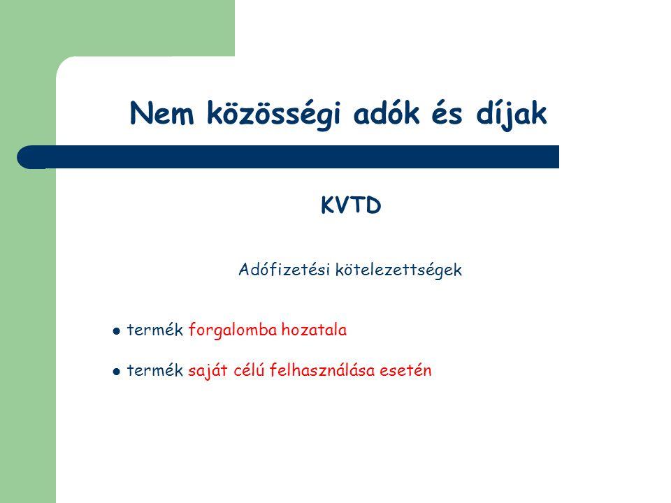 Nem közösségi adók és díjak KVTD Adó alanya a termékdíj köteles termék első belföldi forgalomba hozója vagy saját célú felhasználója, belföldi előállítású egyéb kőolajtermék és reklámhordozó papír esetében az első belföldi forgalomba hozó első vevője, vagy bérgyártás esetén a termékdíjköteles termék bérgyártatója [a továbbiakban a)-c) pontok együtt: kötelezett] fizeti meg Termékimport esetében nem kell KVTD-t fizetni – önadózás!!!