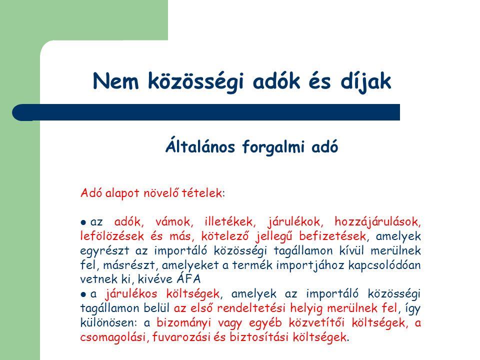 Nem közösségi adók és díjak Általános forgalmi adó Adó alapot növelő tételek: ha az első rendeltetési helyen kívül a teljesítéskor ismert olyan további rendeltetési hely is, amely a Közösség területén van, az adó alapját növelik azok a járulékos költségek is, amelyek az utóbb említett rendeltetési helyig merülnek fel (az első rendeltetési hely az a hely, amely a fuvarlevélen vagy az importált terméket kísérő egyéb okiraton ilyen értelemben szerepel, ha nincs ilyen adat, akkor azt a helyet kell tekinteni, ahol az első le- vagy átrakás történik az importáló közösségi tagállamban)