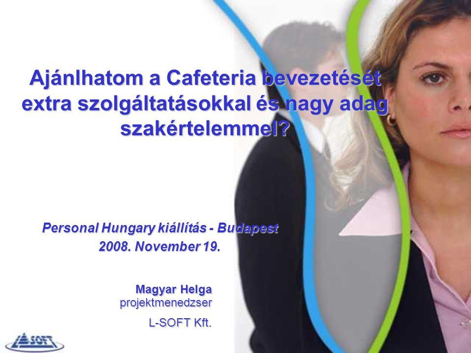 Ajánlhatom a Cafeteria bevezetését extra szolgáltatásokkal és nagy adag szakértelemmel? Magyar Helga projektmenedzser L-SOFT Kft. Personal Hungary kiá