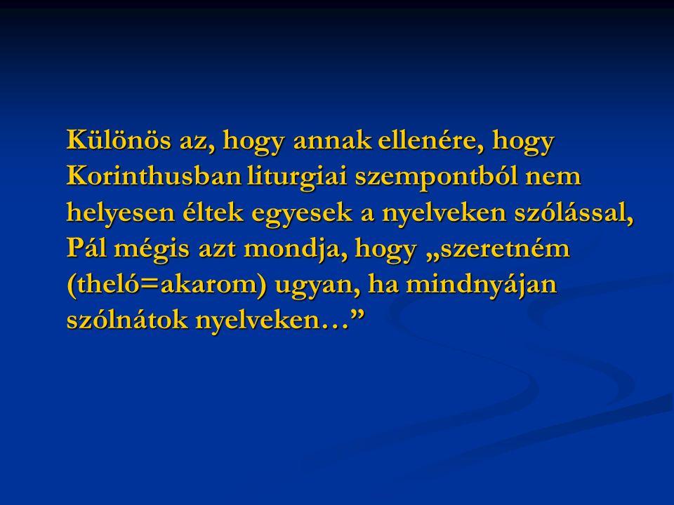 """Különös az, hogy annak ellenére, hogy Korinthusban liturgiai szempontból nem helyesen éltek egyesek a nyelveken szólással, Pál mégis azt mondja, hogy """"szeretném (theló=akarom) ugyan, ha mindnyájan szólnátok nyelveken…"""