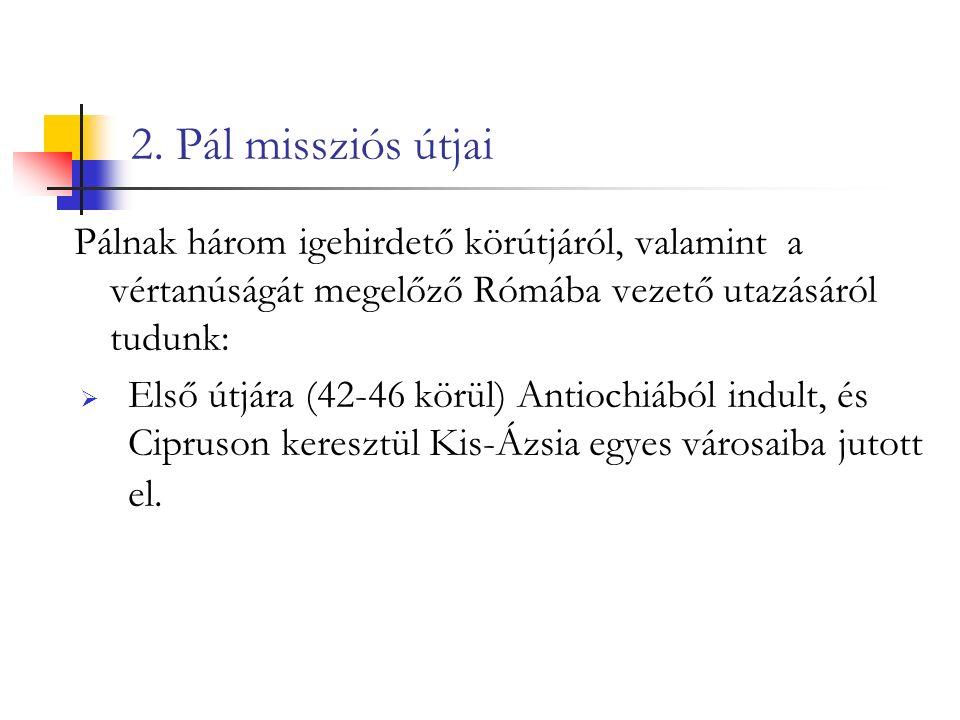 2. Pál missziós útjai Pálnak három igehirdető körútjáról, valamint a vértanúságát megelőző Rómába vezető utazásáról tudunk:  Első útjára (42-46 körül