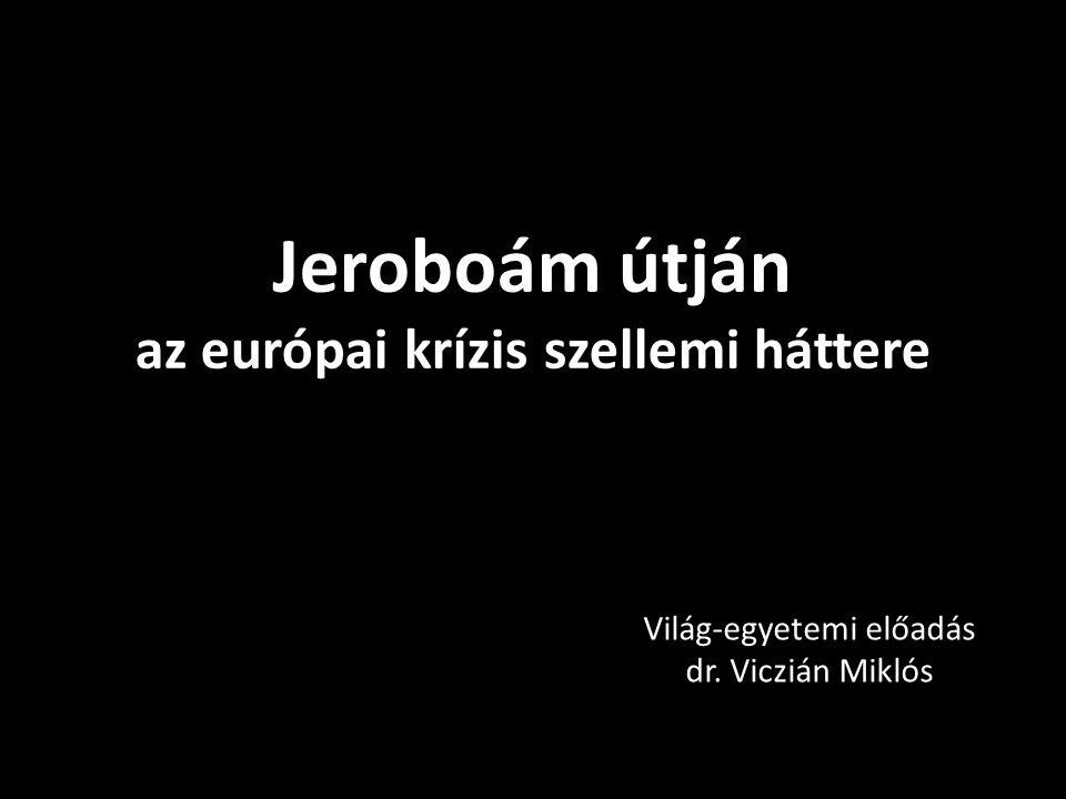 Jeroboám útján az európai krízis szellemi háttere Világ-egyetemi előadás dr. Viczián Miklós