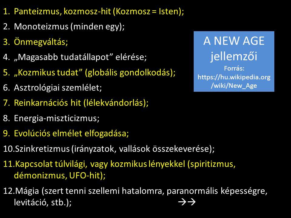 """1.Panteizmus, kozmosz-hit (Kozmosz = Isten); 2.Monoteizmus (minden egy); 3.Önmegváltás; 4.""""Magasabb tudatállapot elérése; 5.""""Kozmikus tudat (globális gondolkodás); 6.Asztrológiai szemlélet; 7.Reinkarnációs hit (lélekvándorlás); 8.Energia-miszticizmus; 9.Evolúciós elmélet elfogadása; 10.Szinkretizmus (irányzatok, vallások összekeverése); 11.Kapcsolat túlvilági, vagy kozmikus lényekkel (spiritizmus, démonizmus, UFO-hit); 12.Mágia (szert tenni szellemi hatalomra, paranormális képességre, levitáció, stb.);  A NEW AGE jellemzői Forrás: https://hu.wikipedia.org /wiki/New_Age"""