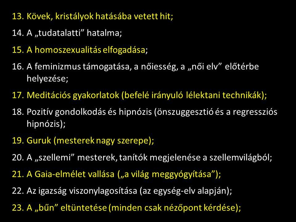 """13.Kövek, kristályok hatásába vetett hit; 14.A """"tudatalatti hatalma; 15.A homoszexualitás elfogadása; 16.A feminizmus támogatása, a nőiesség, a """"női elv előtérbe helyezése; 17.Meditációs gyakorlatok (befelé irányuló lélektani technikák); 18.Pozitív gondolkodás és hipnózis (önszuggesztió és a regressziós hipnózis); 19.Guruk (mesterek nagy szerepe); 20.A """"szellemi mesterek, tanítók megjelenése a szellemvilágból; 21.A Gaia-elmélet vallása (""""a világ meggyógyítása ); 22.Az igazság viszonylagosítása (az egység-elv alapján); 23.A """"bűn eltüntetése (minden csak nézőpont kérdése);"""