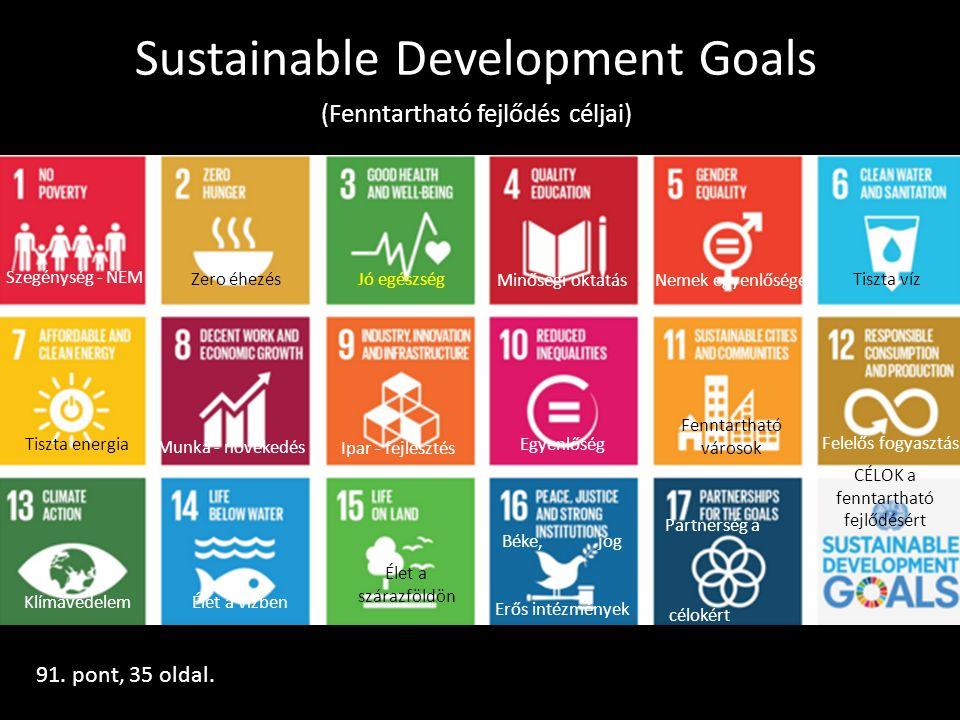 Sustainable Development Goals (Fenntartható fejlődés céljai) Szegénység - NEM Zero éhezésJó egészség Minőségi oktatásNemek egyenlősége Tiszta víz Tiszta energia Munka - növekedés Ipar - fejlesztés Egyenlőség Fenntartható városok Felelős fogyasztás KlímavédelemÉlet a vízben Élet a szárazföldön Béke, jog Erős intézmények Partnerség a célokért CÉLOK a fenntartható fejlődésért 91.