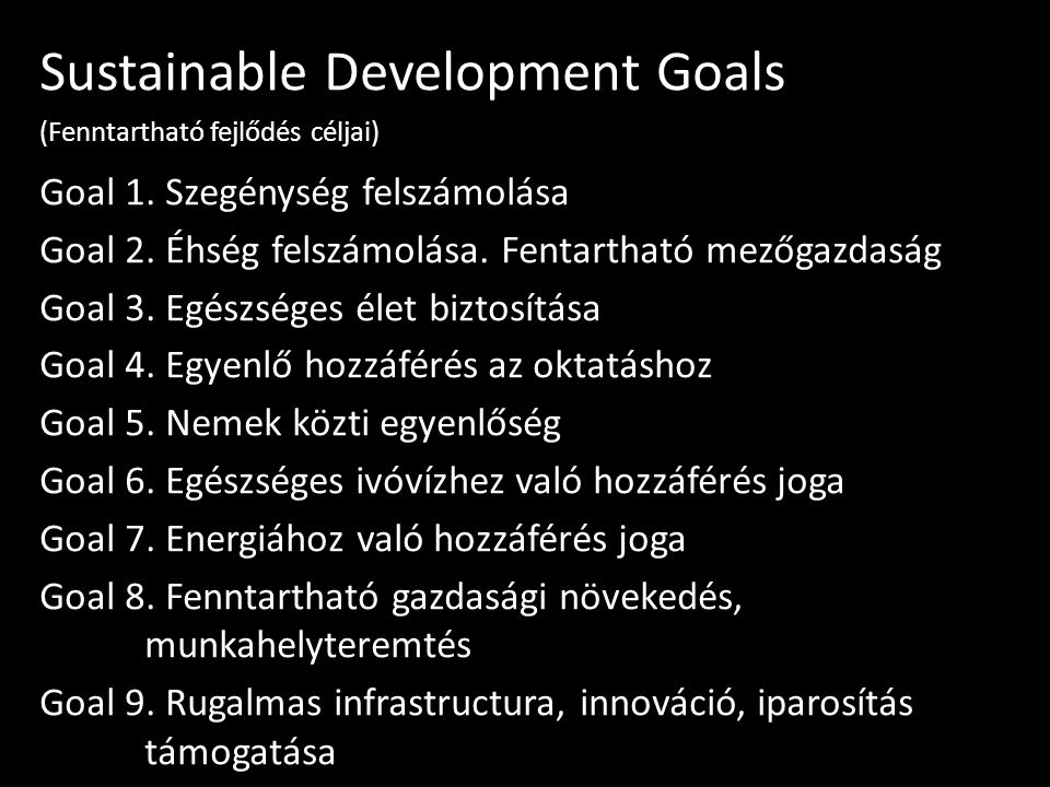 Sustainable Development Goals (Fenntartható fejlődés céljai) Goal 1. Szegénység felszámolása Goal 2. Éhség felszámolása. Fentartható mezőgazdaság Goal