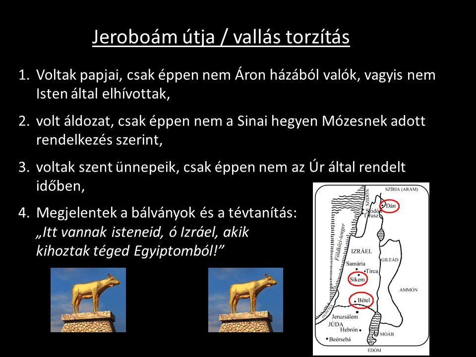 """Jeroboám útja / vallás torzítás 1.Voltak papjai, csak éppen nem Áron házából valók, vagyis nem Isten által elhívottak, 2.volt áldozat, csak éppen nem a Sinai hegyen Mózesnek adott rendelkezés szerint, 3.voltak szent ünnepeik, csak éppen nem az Úr által rendelt időben, 4.Megjelentek a bálványok és a tévtanítás: """"Itt vannak isteneid, ó Izráel, akik kihoztak téged Egyiptomból!"""