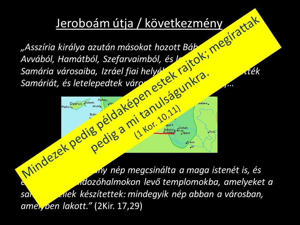 """Jeroboám útja / következmény """"Asszíria királya azután másokat hozott Bábelból, Kútából, Avvából, Hamátból, Szefarvaimból, és letelepítette őket Samária városaiba, Izráel fiai helyébe."""