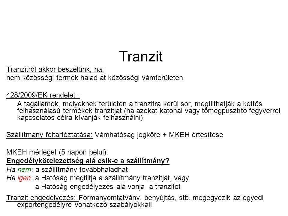 Tranzit Tranzitról akkor beszélünk, ha: nem közösségi termék halad át közösségi vámterületen 428/2009/EK rendelet : A tagállamok, melyeknek területén a tranzitra kerül sor, megtilthatják a kettős felhasználású termékek tranzitját (ha azokat katonai vagy tömegpusztító fegyverrel kapcsolatos célra kívánják felhasználni) Szállítmány feltartóztatása: Vámhatóság jogköre + MKEH értesítése MKEH mérlegel (5 napon belül): Engedélykötelezettség alá esik-e a szállítmány.