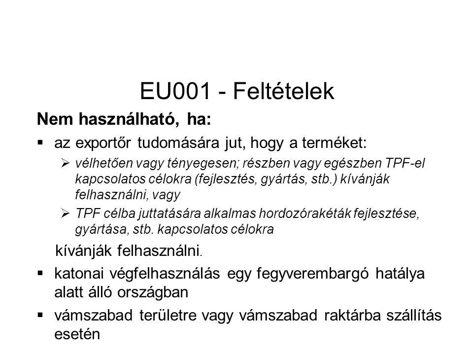 EU001 - Feltételek Nem használható, ha:  az exportőr tudomására jut, hogy a terméket:  vélhetően vagy tényegesen; részben vagy egészben TPF-el kapcsolatos célokra (fejlesztés, gyártás, stb.) kívánják felhasználni, vagy  TPF célba juttatására alkalmas hordozórakéták fejlesztése, gyártása, stb.