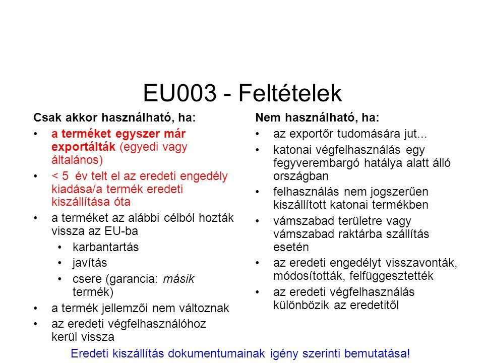 EU003 - Feltételek Csak akkor használható, ha: a terméket egyszer már exportálták (egyedi vagy általános) < 5 év telt el az eredeti engedély kiadása/a termék eredeti kiszállítása óta a terméket az alábbi célból hozták vissza az EU-ba karbantartás javítás csere (garancia: másik termék) a termék jellemzői nem változnak az eredeti végfelhasználóhoz kerül vissza Nem használható, ha: az exportőr tudomására jut...