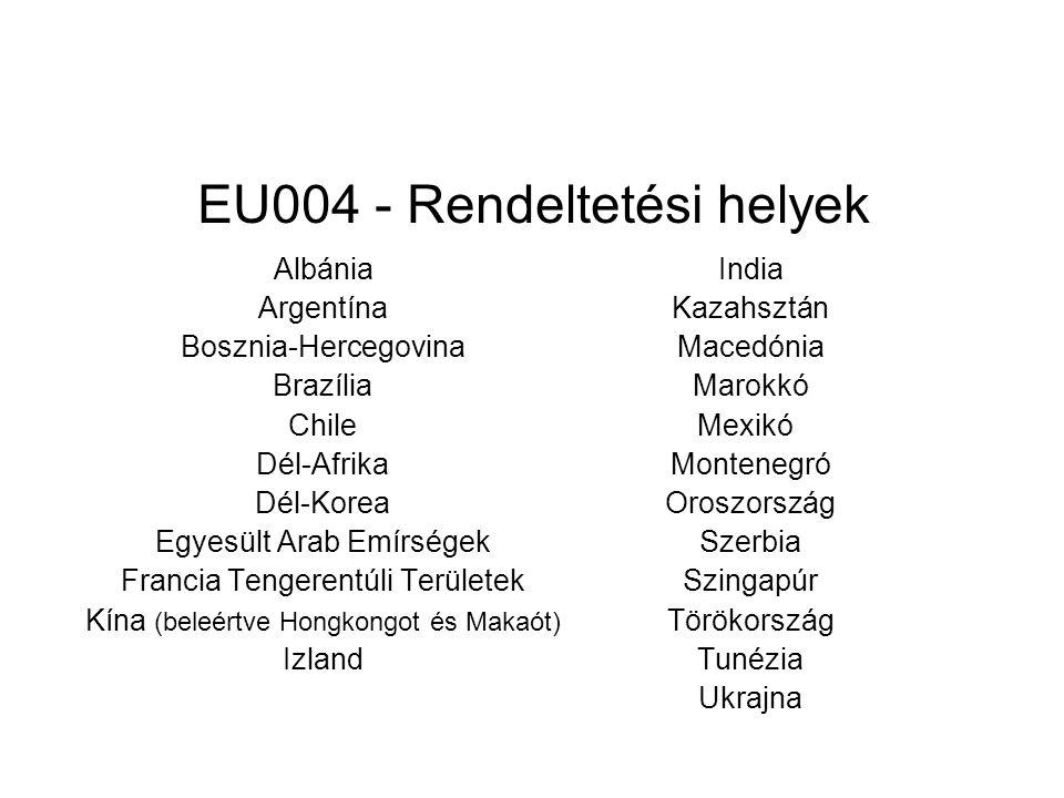 EU004 - Rendeltetési helyek Albánia Argentína Bosznia-Hercegovina Brazília Chile Dél-Afrika Dél-Korea Egyesült Arab Emírségek Francia Tengerentúli Területek Kína (beleértve Hongkongot és Makaót) Izland India Kazahsztán Macedónia Marokkó Mexikó Montenegró Oroszország Szerbia Szingapúr Törökország Tunézia Ukrajna