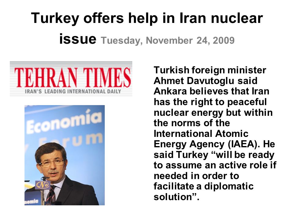 Turkey offers help in Iran nuclear issue Tuesday, November 24, 2009 Turkish foreign minister Ahmet Davutoglu said Ankara believes that Iran has the right to peaceful nuclear energy but within the norms of the International Atomic Energy Agency (IAEA).