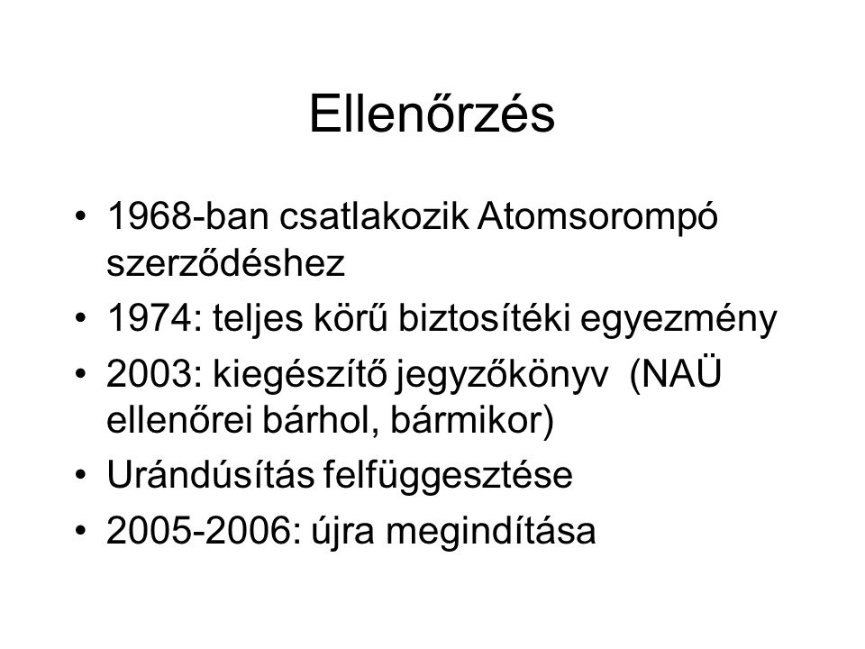 Ellenőrzés 1968-ban csatlakozik Atomsorompó szerződéshez 1974: teljes körű biztosítéki egyezmény 2003: kiegészítő jegyzőkönyv (NAÜ ellenőrei bárhol, bármikor) Urándúsítás felfüggesztése 2005-2006: újra megindítása
