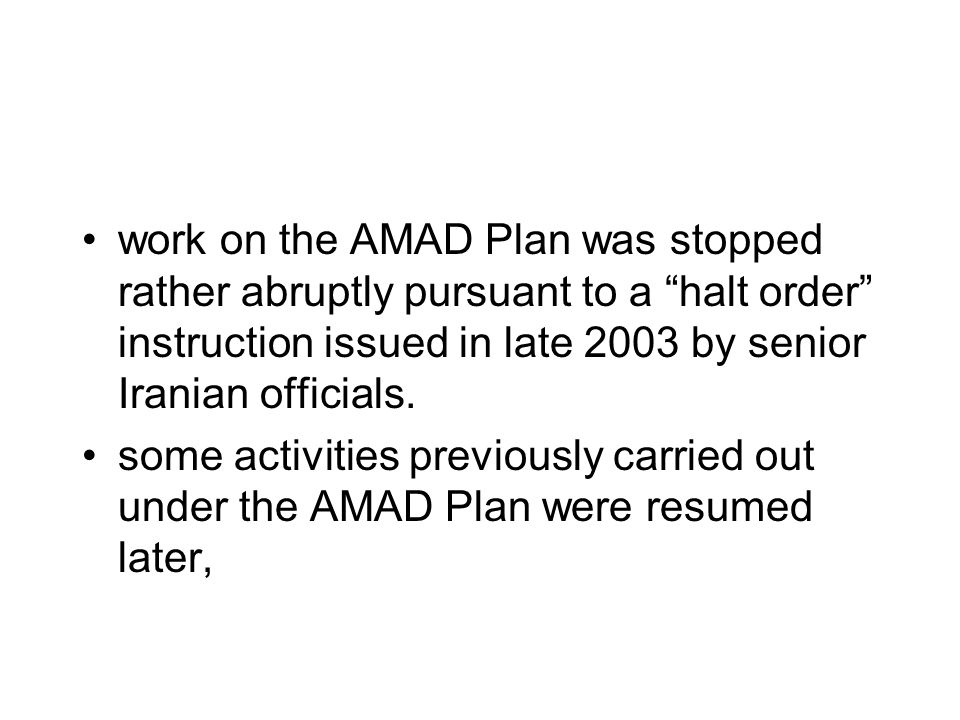 work on the AMAD Plan was stopped rather abruptly pursuant to a halt order instruction issued in late 2003 by senior Iranian officials.