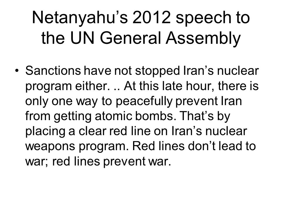Netanyahu's 2012 speech to the UN General Assembly Sanctions have not stopped Iran's nuclear program either... At this late hour, there is only one wa